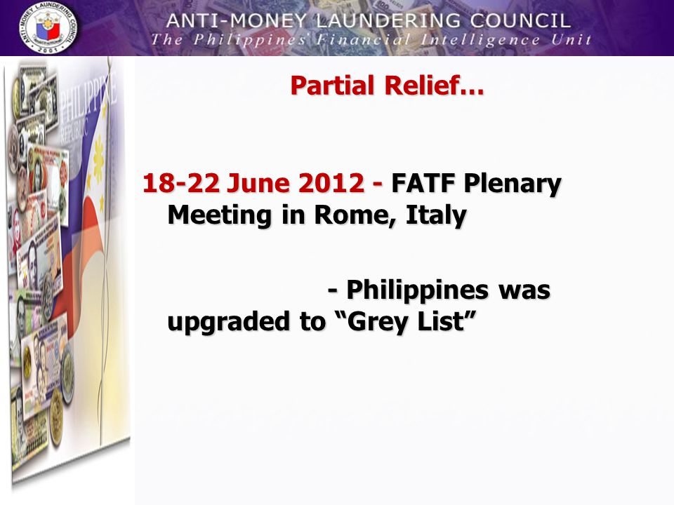 Partial Relief… 18-22 June 2012 - FATF Plenary Meeting in Rome, Italy - Philippines was upgraded to Grey List