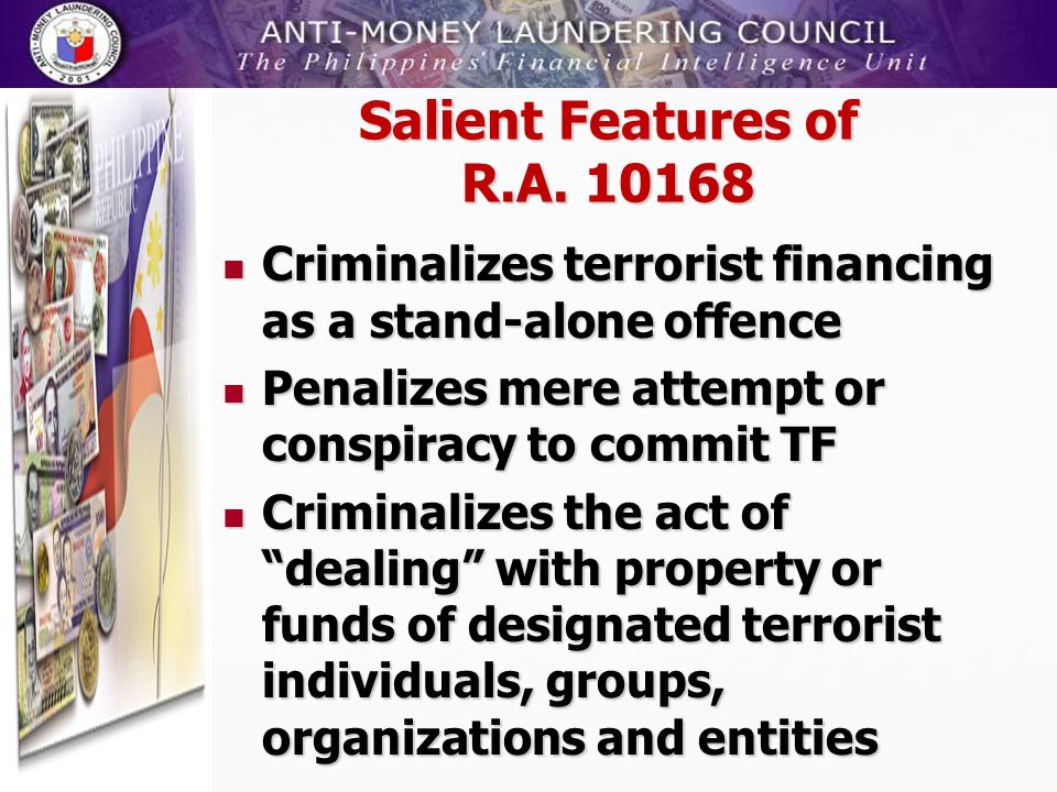 Salient Features of R.A. 10168 Criminalizes terrorist financing as a stand-alone offence. Penalizes mere attempt or conspiracy to commit TF.