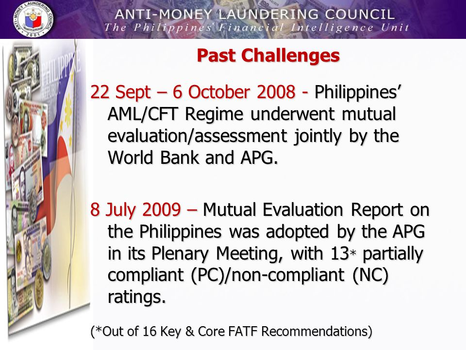 Past Challenges 22 Sept – 6 October 2008 - Philippines' AML/CFT Regime underwent mutual evaluation/assessment jointly by the World Bank and APG.