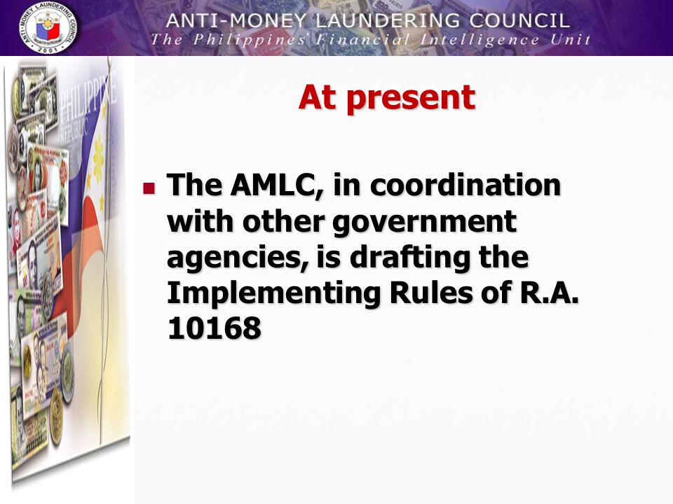 At present The AMLC, in coordination with other government agencies, is drafting the Implementing Rules of R.A.