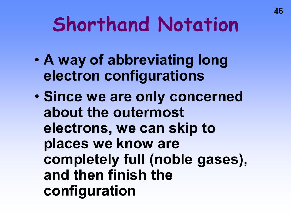 Shorthand Notation A way of abbreviating long electron configurations