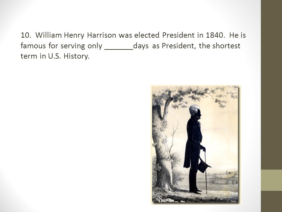 10. William Henry Harrison was elected President in 1840