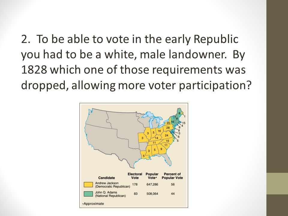 2. To be able to vote in the early Republic you had to be a white, male landowner.