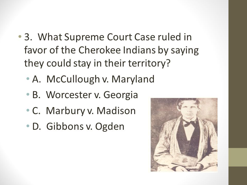 3. What Supreme Court Case ruled in favor of the Cherokee Indians by saying they could stay in their territory