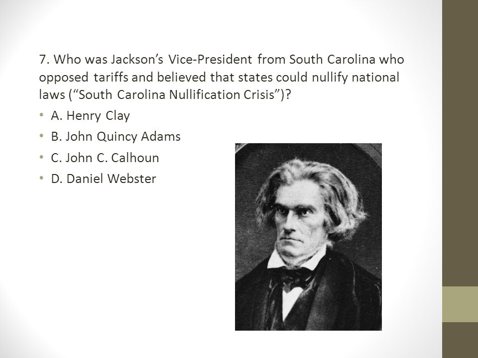 7. Who was Jackson's Vice-President from South Carolina who opposed tariffs and believed that states could nullify national laws ( South Carolina Nullification Crisis )