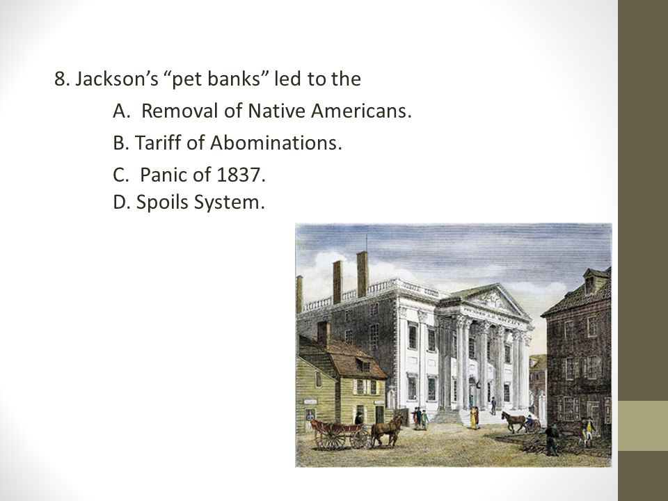 8. Jackson's pet banks led to the A. Removal of Native Americans. B
