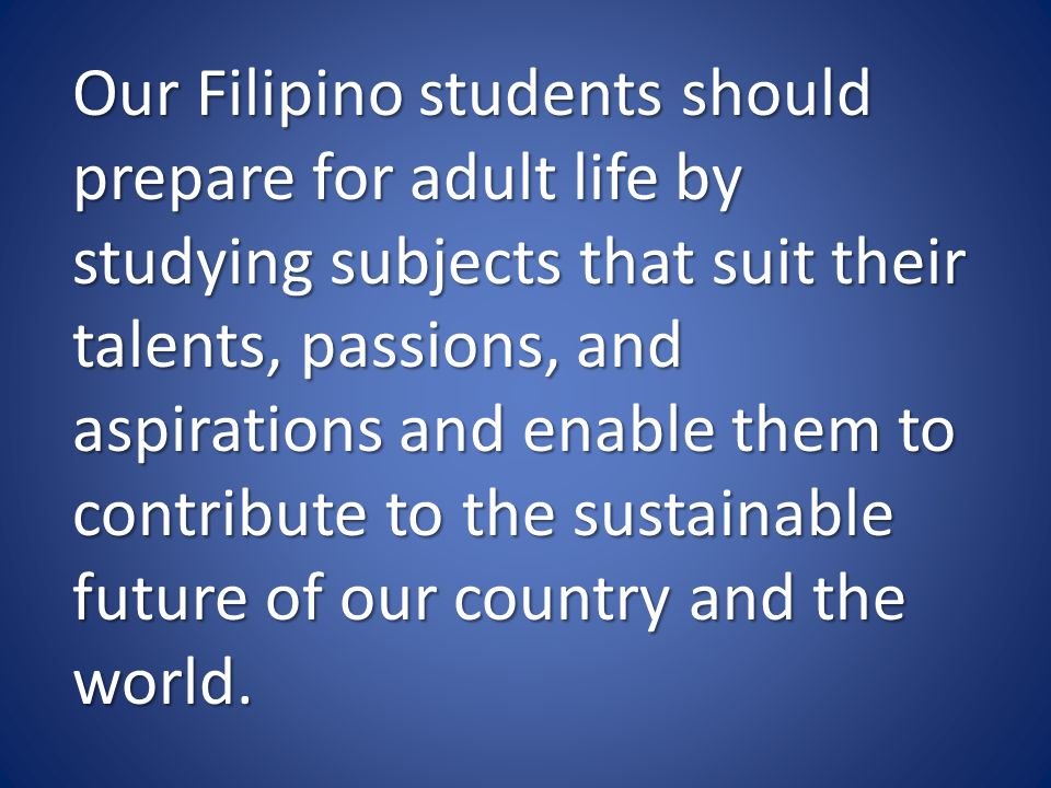 Our Filipino students should prepare for adult life by studying subjects that suit their talents, passions, and aspirations and enable them to contribute to the sustainable future of our country and the world.