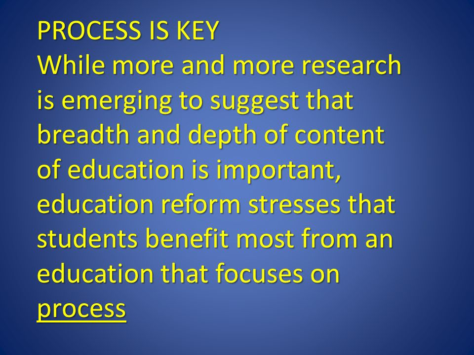 PROCESS IS KEY While more and more research is emerging to suggest that breadth and depth of content of education is important, education reform stresses that students benefit most from an education that focuses on process