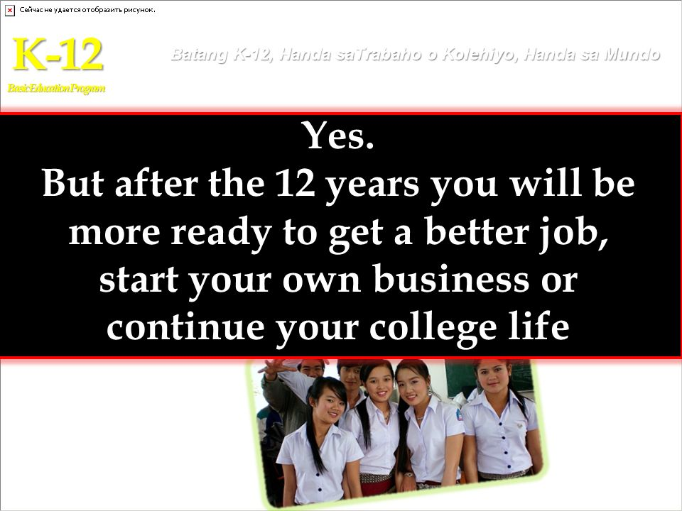 K-12 Basic Education Program. Batang K-12, Handa saTrabaho o Kolehiyo, Handa sa Mundo. Yes.