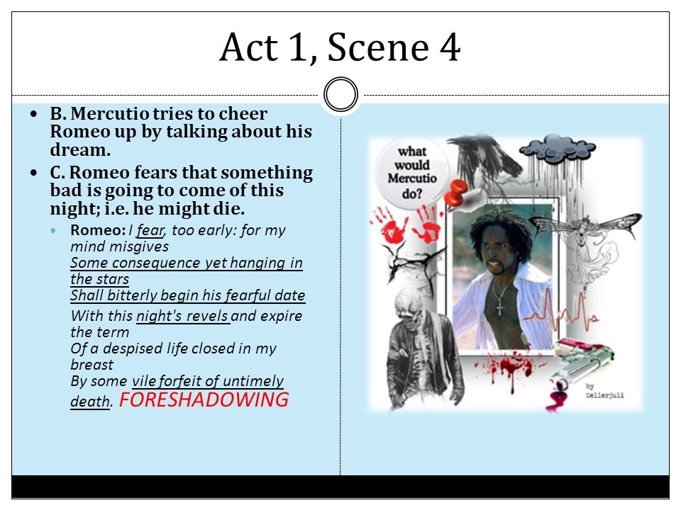 Act 1, Scene 4 B. Mercutio tries to cheer Romeo up by talking about his dream.