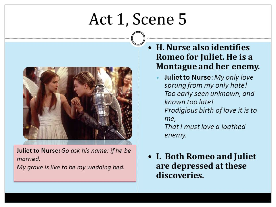 Act 1, Scene 5 H. Nurse also identifies Romeo for Juliet. He is a Montague and her enemy.