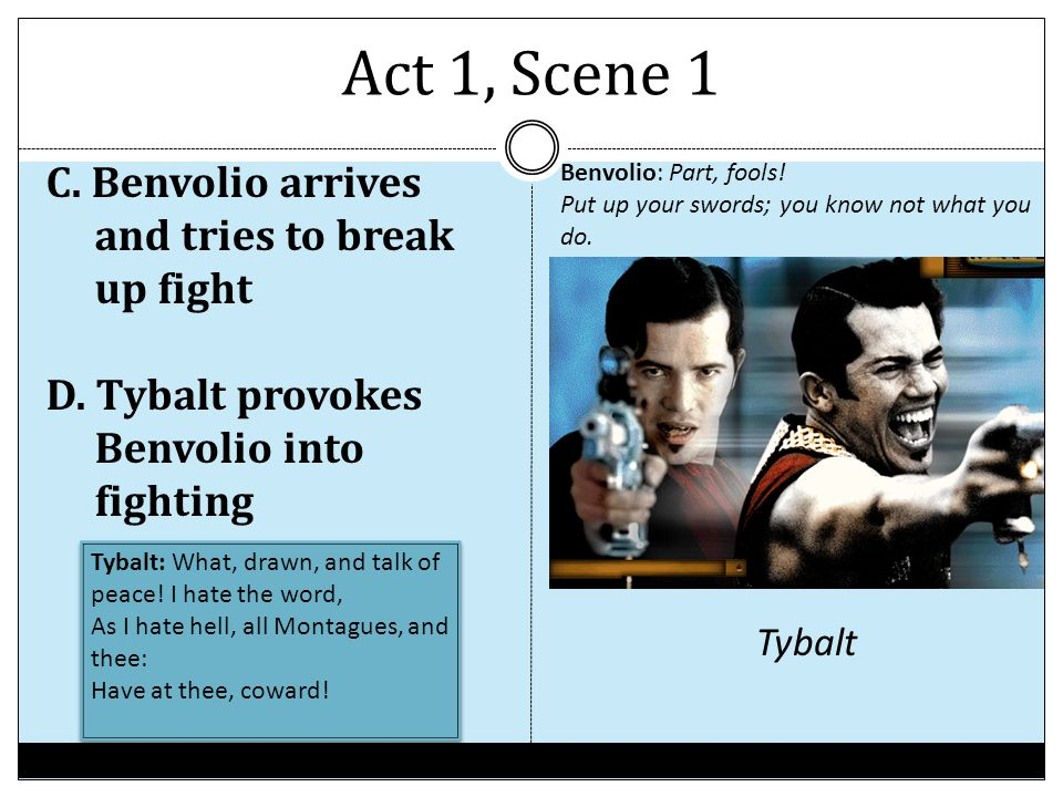 Act 1, Scene 1 Benvolio: Part, fools! Put up your swords; you know not what you do.