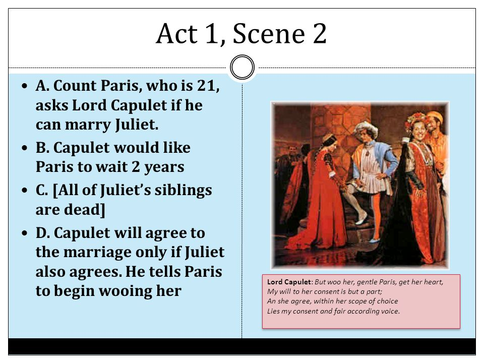 Act 1, Scene 2 A. Count Paris, who is 21, asks Lord Capulet if he can marry Juliet. B. Capulet would like Paris to wait 2 years.