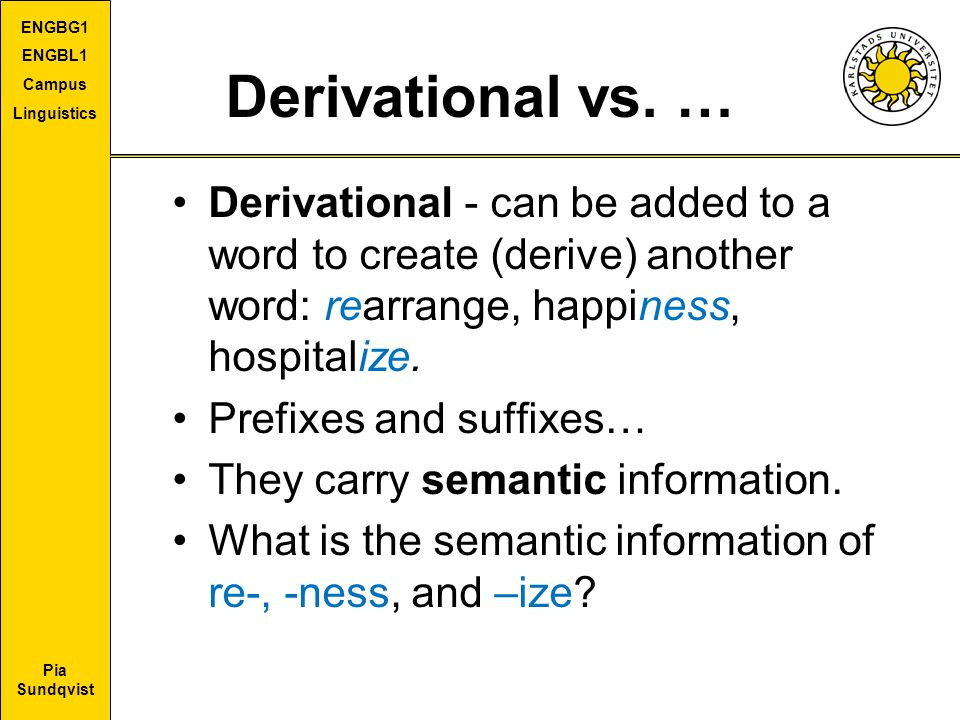 Derivational vs. … Derivational - can be added to a word to create (derive) another word: rearrange, happiness, hospitalize.