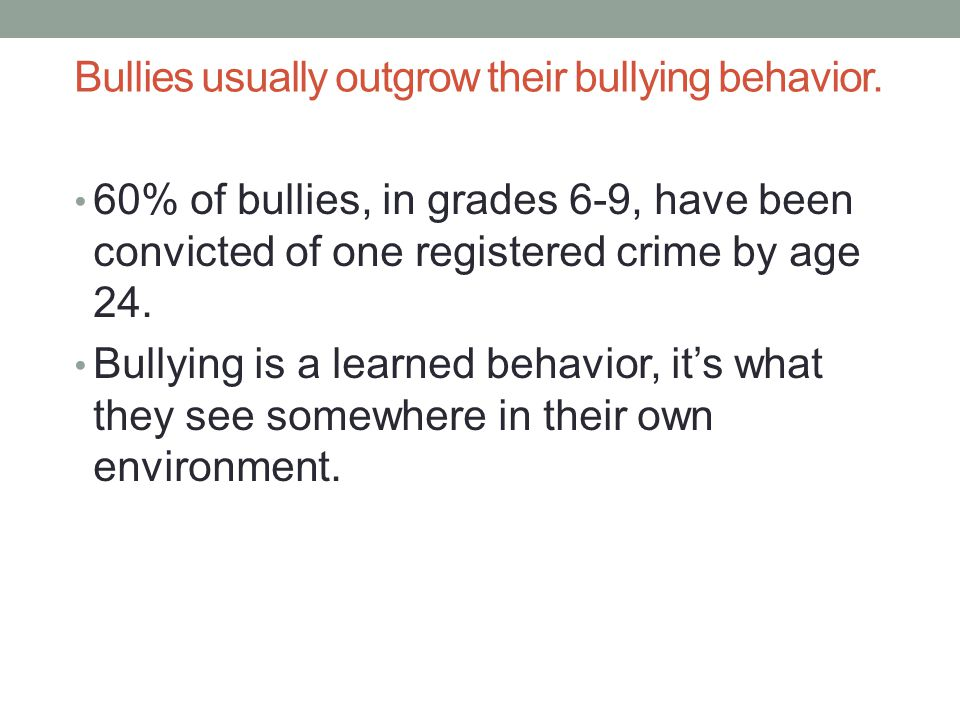 Bullies usually outgrow their bullying behavior.