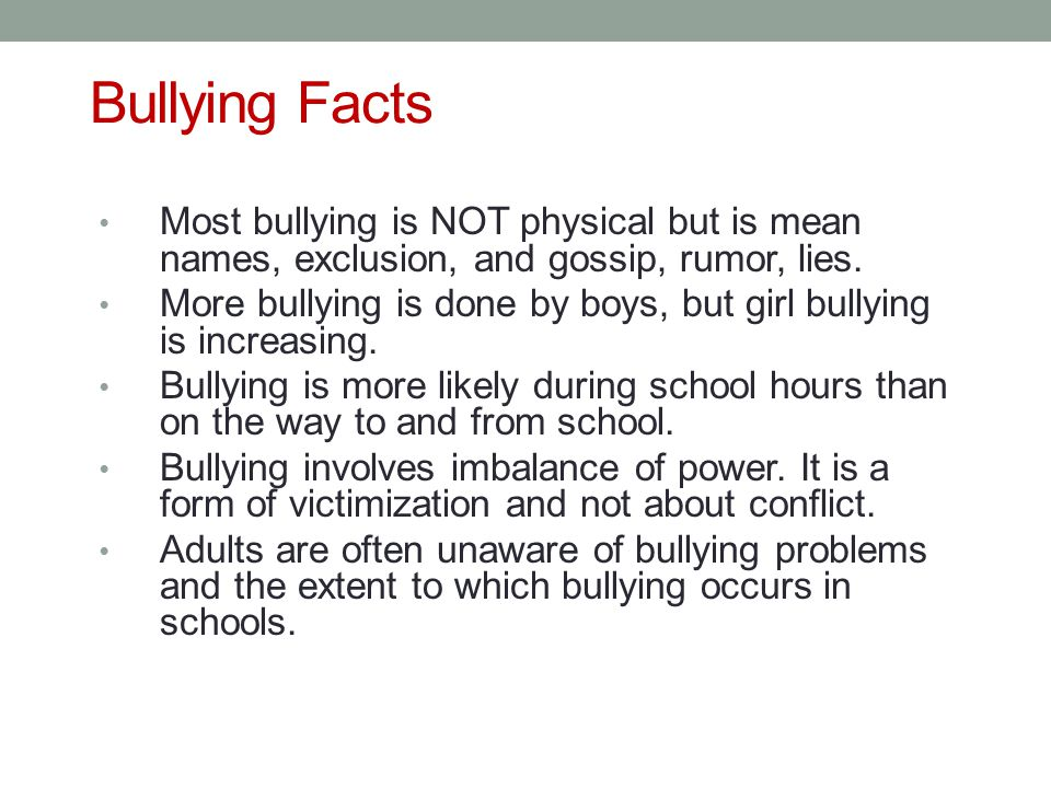 Bullying Facts Most bullying is NOT physical but is mean names, exclusion, and gossip, rumor, lies.