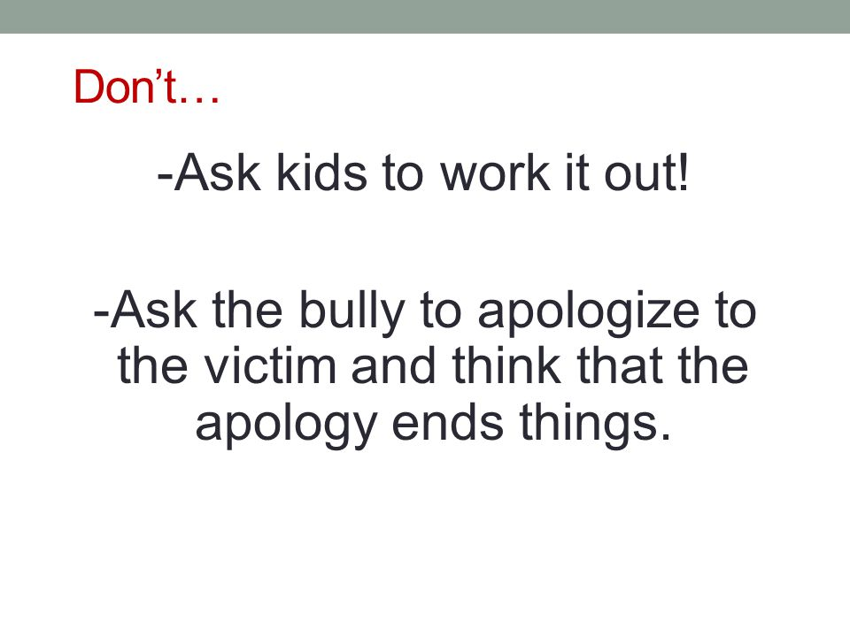 Don't… -Ask kids to work it out! -Ask the bully to apologize to the victim and think that the apology ends things.