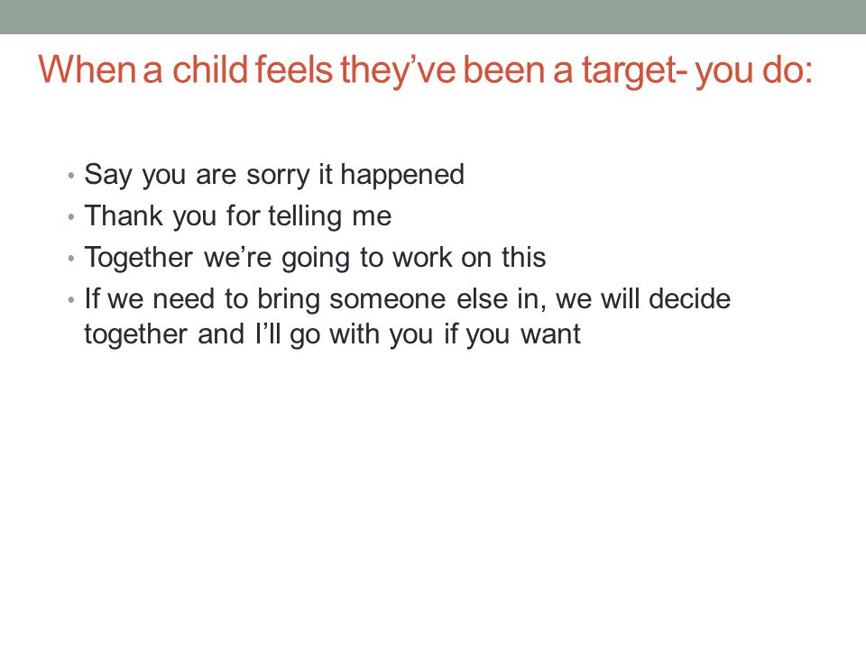 When a child feels they've been a target- you do: