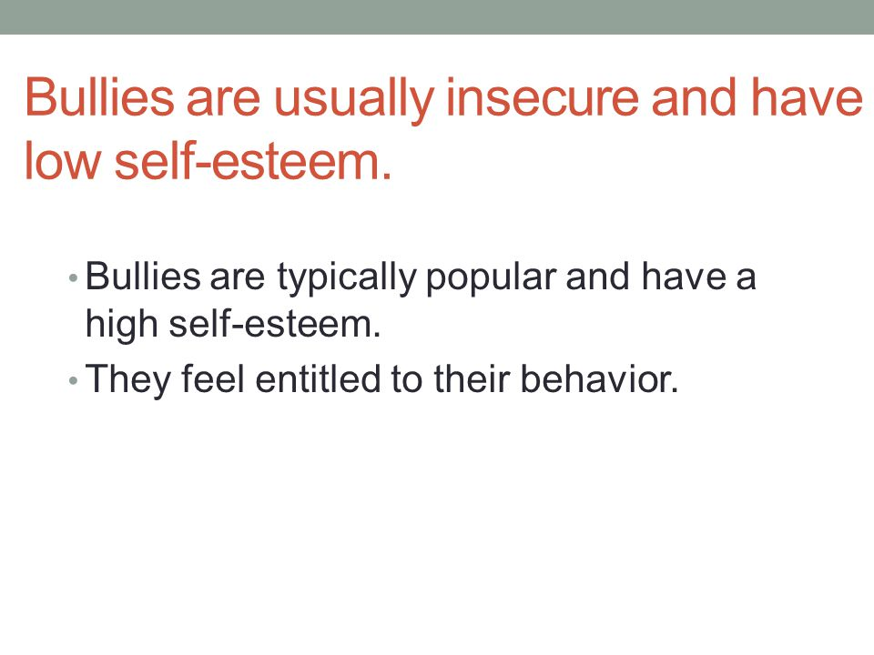 Bullies are usually insecure and have low self-esteem.