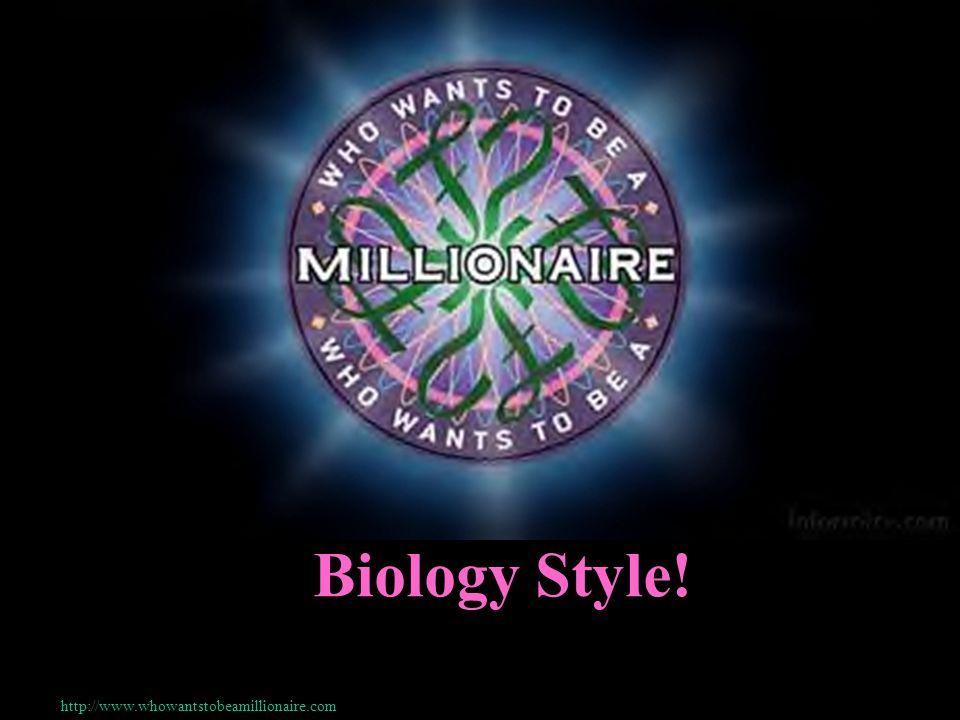 Biology Style! http://www.whowantstobeamillionaire.com