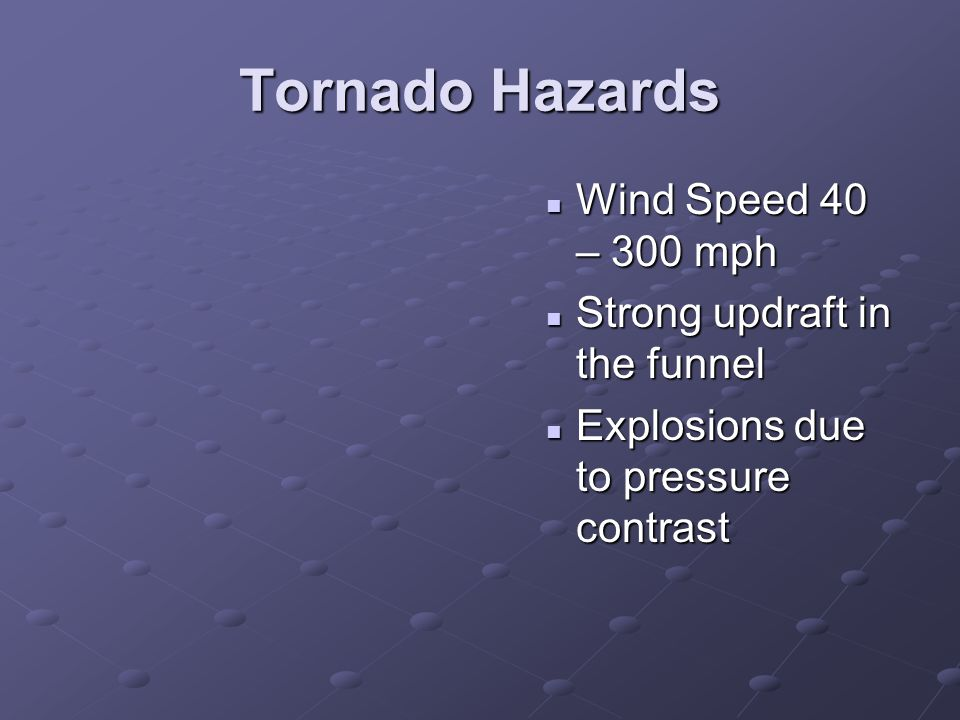 Tornado Hazards Wind Speed 40 – 300 mph Strong updraft in the funnel