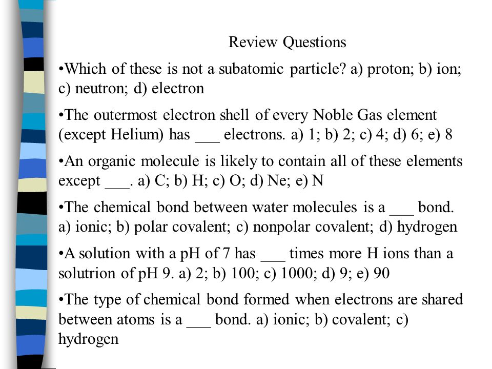Review Questions Which of these is not a subatomic particle a) proton; b) ion; c) neutron; d) electron.