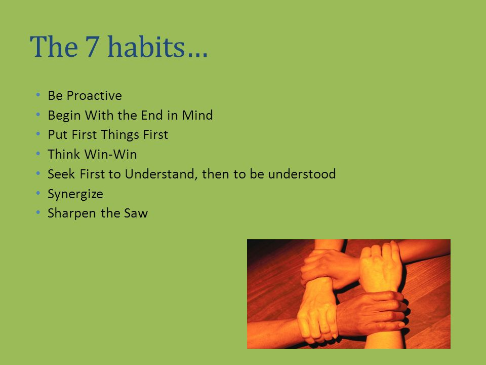 The 7 habits… Be Proactive Begin With the End in Mind