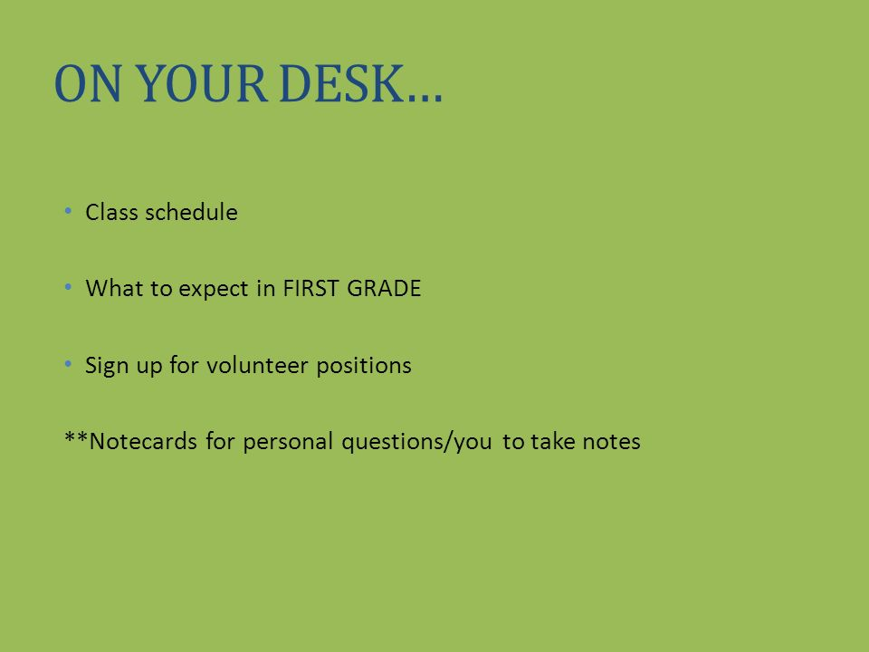 ON YOUR DESK… Class schedule What to expect in FIRST GRADE