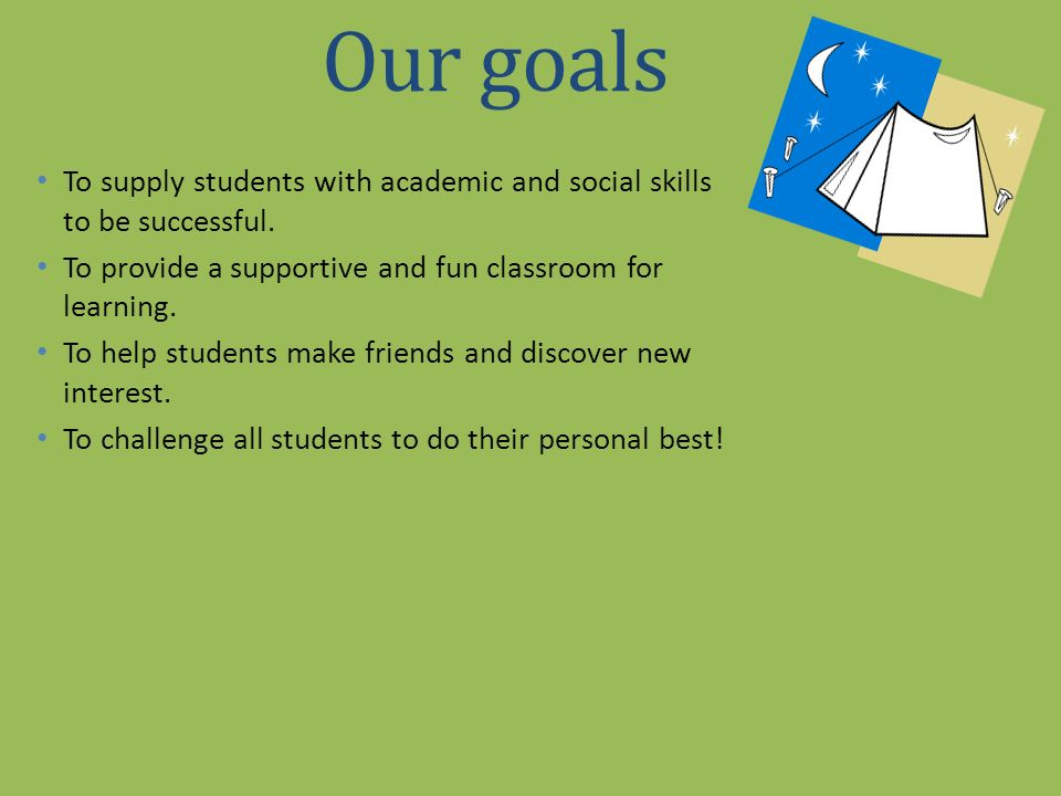 Our goals To supply students with academic and social skills to be successful. To provide a supportive and fun classroom for learning.