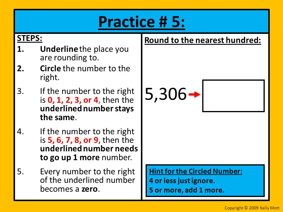 5,306 Practice # 5: STEPS: Underline the place you are rounding to.
