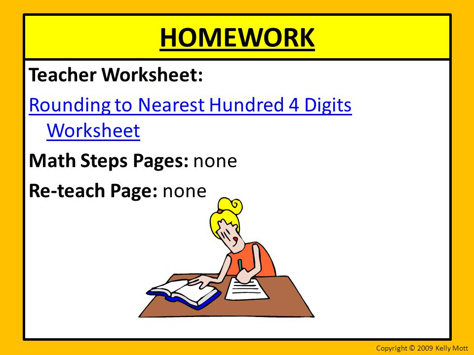 HOMEWORK Teacher Worksheet: Rounding to Nearest Hundred 4 Digits Worksheet Math Steps Pages: none Re-teach Page: none
