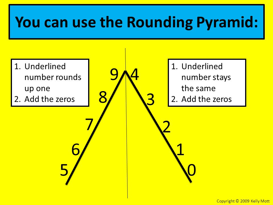 You can use the Rounding Pyramid: