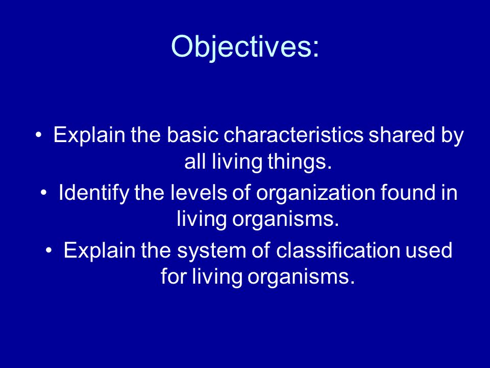 Objectives: Explain the basic characteristics shared by all living things. Identify the levels of organization found in living organisms.