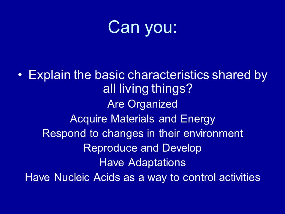 Can you: Explain the basic characteristics shared by all living things Are Organized. Acquire Materials and Energy.