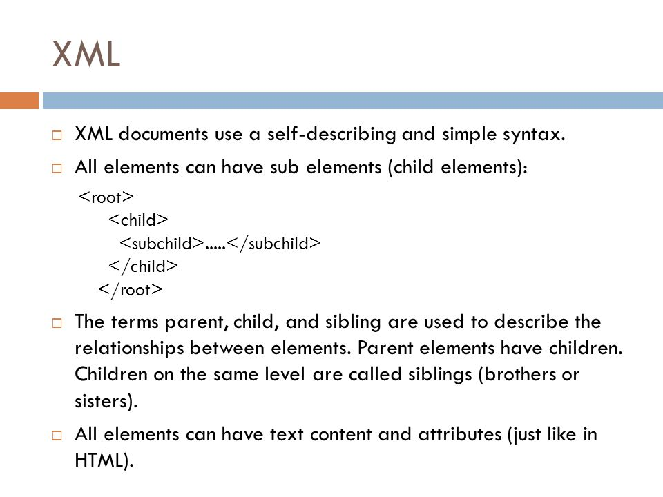 XML XML documents use a self-describing and simple syntax.