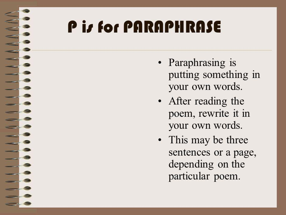 P is for PARAPHRASE Paraphrasing is putting something in your own words. After reading the poem, rewrite it in your own words.