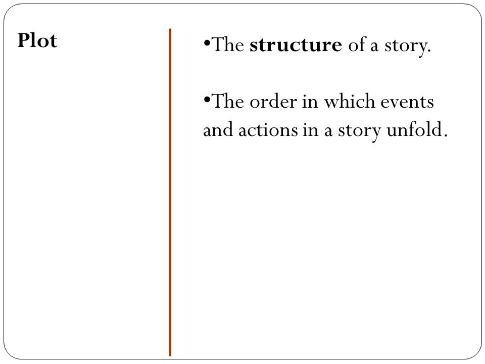 Plot The structure of a story. The order in which events and actions in a story unfold.