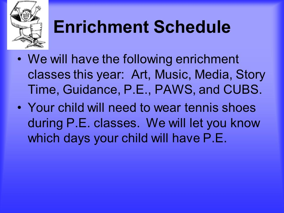 Enrichment Schedule We will have the following enrichment classes this year: Art, Music, Media, Story Time, Guidance, P.E., PAWS, and CUBS.
