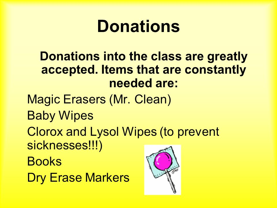 Donations Donations into the class are greatly accepted. Items that are constantly needed are: Magic Erasers (Mr. Clean)