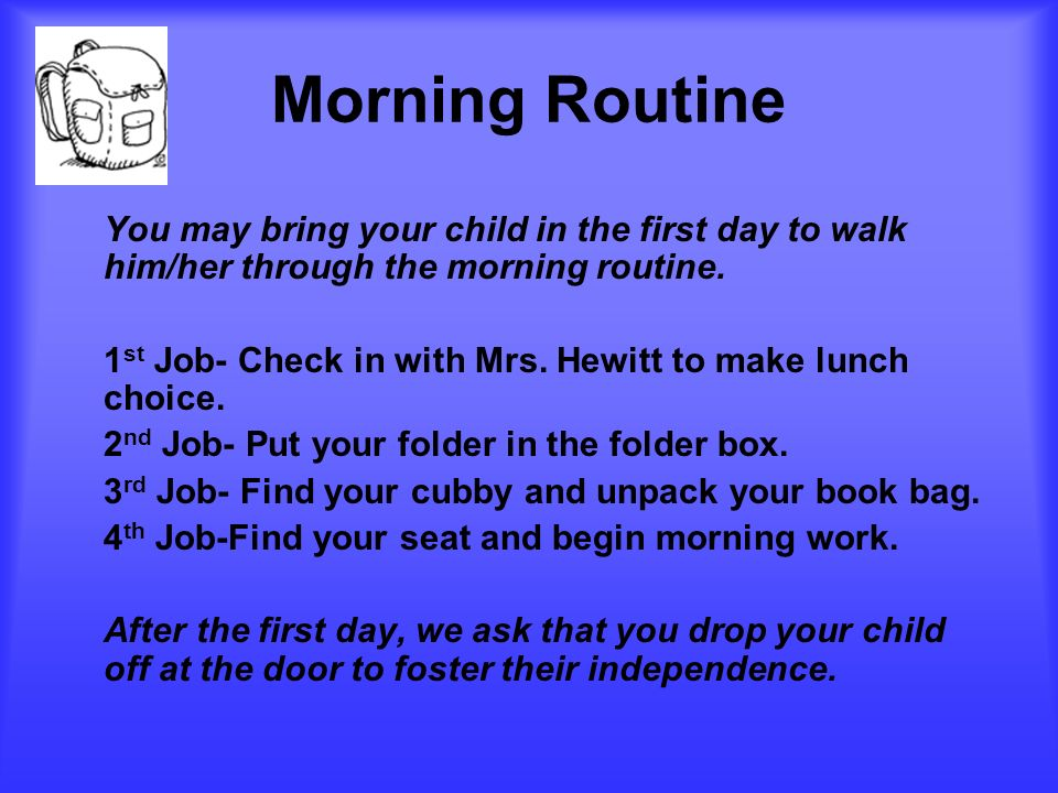 Morning Routine You may bring your child in the first day to walk him/her through the morning routine.