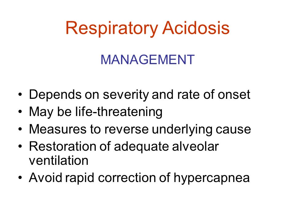 Respiratory Acidosis MANAGEMENT Depends on severity and rate of onset