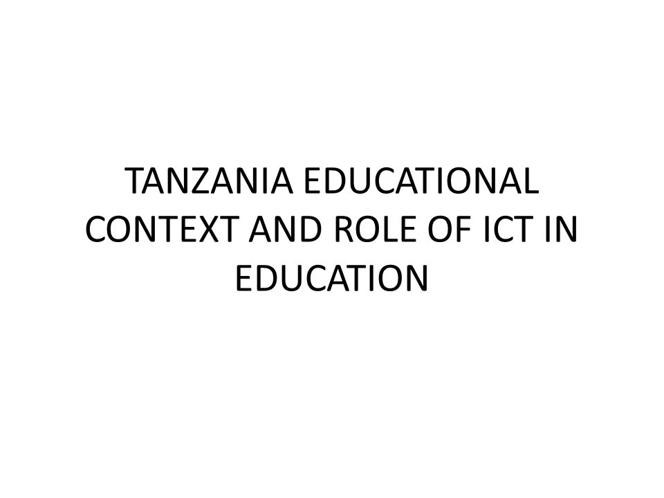 TANZANIA EDUCATIONAL CONTEXT AND ROLE OF ICT IN EDUCATION