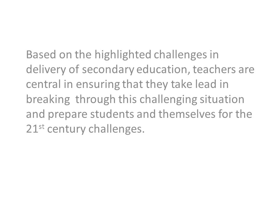 Based on the highlighted challenges in delivery of secondary education, teachers are central in ensuring that they take lead in breaking through this challenging situation and prepare students and themselves for the 21st century challenges.