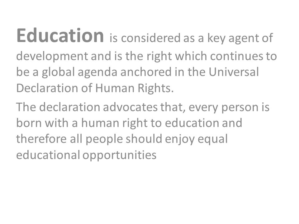 Education is considered as a key agent of development and is the right which continues to be a global agenda anchored in the Universal Declaration of Human Rights.