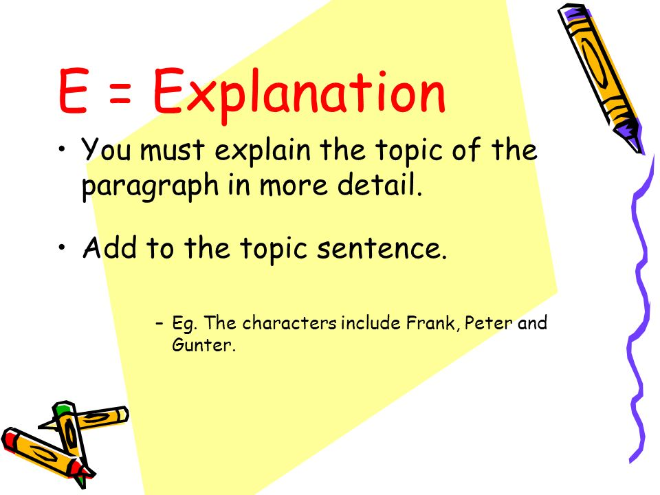 E = Explanation You must explain the topic of the paragraph in more detail. Add to the topic sentence.
