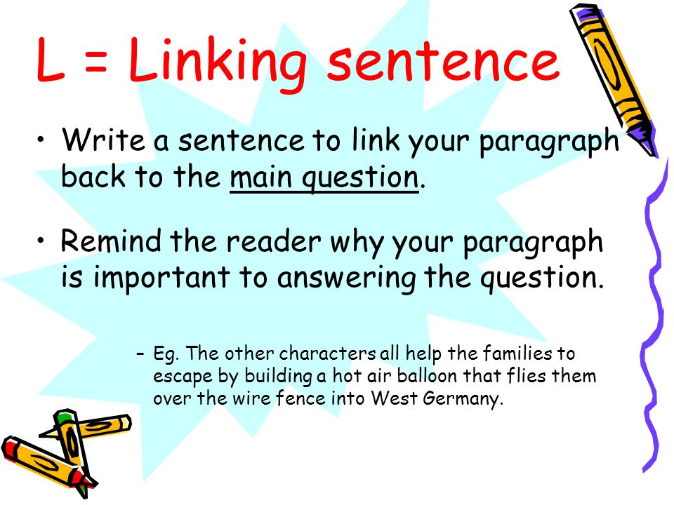 L = Linking sentenceWrite a sentence to link your paragraph back to the main question.