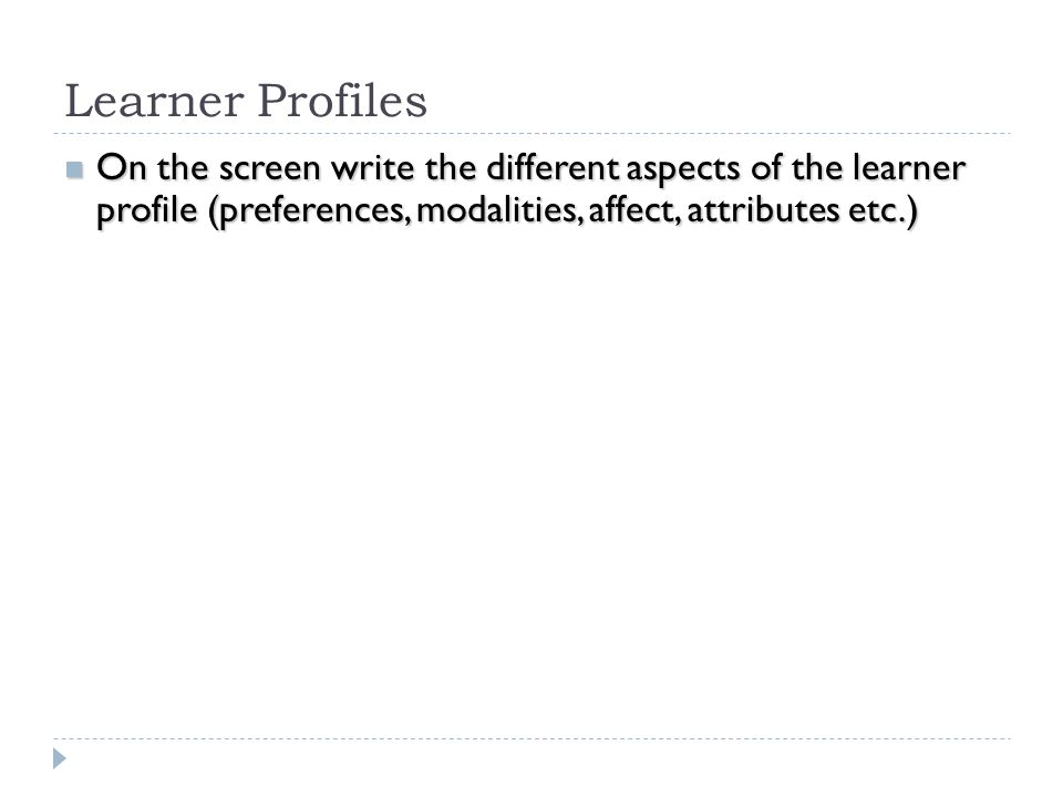 Learner Profiles On the screen write the different aspects of the learner profile (preferences, modalities, affect, attributes etc.)