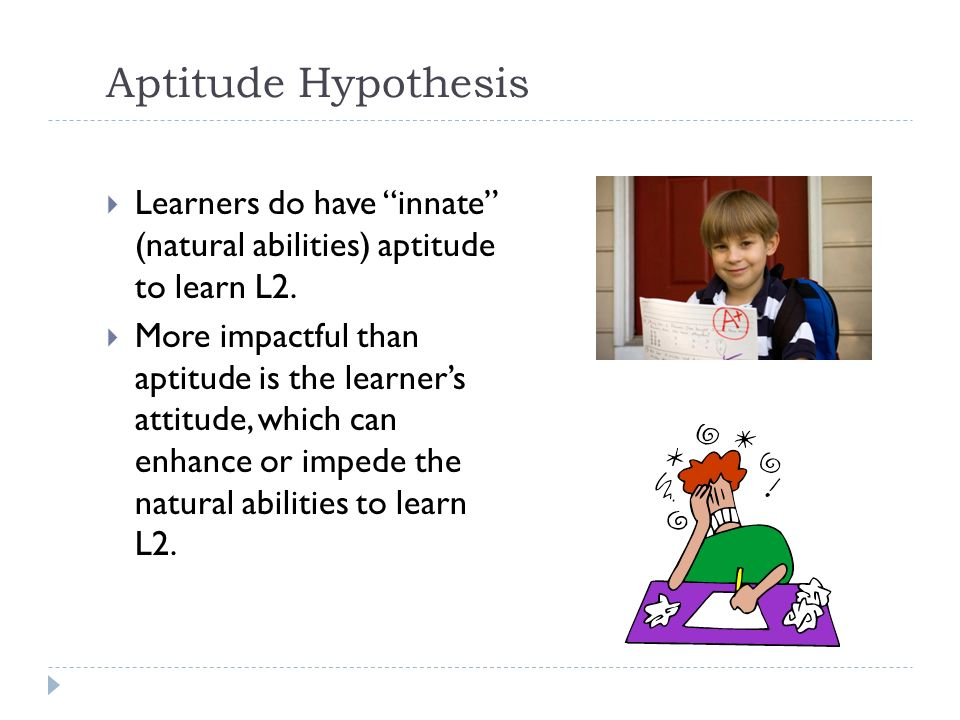 Aptitude Hypothesis Learners do have innate (natural abilities) aptitude to learn L2.
