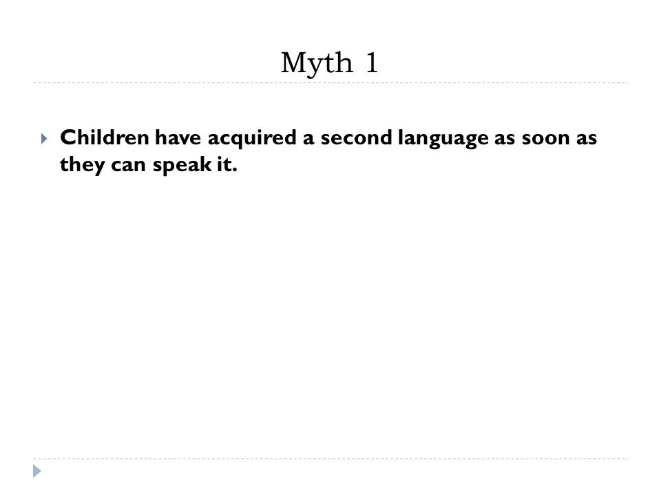 Myth 1 Children have acquired a second language as soon as they can speak it.