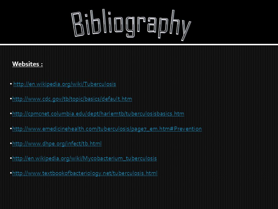 Bibliography Websites : http://en.wikipedia.org/wiki/Tuberculosis
